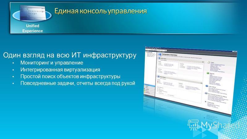 Unified Experience Один взгляд на всю ИТ инфраструктуру Мониторинг и управление Интегрированная виртуализация Простой поиск объектов инфраструктуры Повседневные задачи, отчеты всегда под рукой