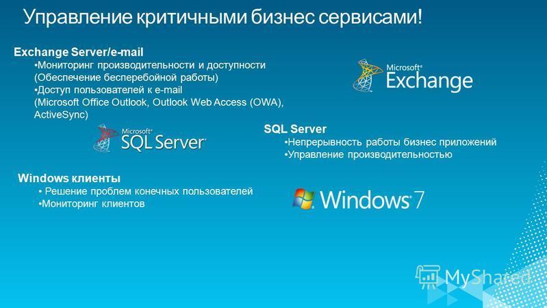 Exchange Server/e-mail Мониторинг производительности и доступности (Обеспечение бесперебойной работы) Доступ пользователей к e-mail (Microsoft Office Outlook, Outlook Web Access (OWA), ActiveSync) SQL Server Непрерывность работы бизнес приложений Упр