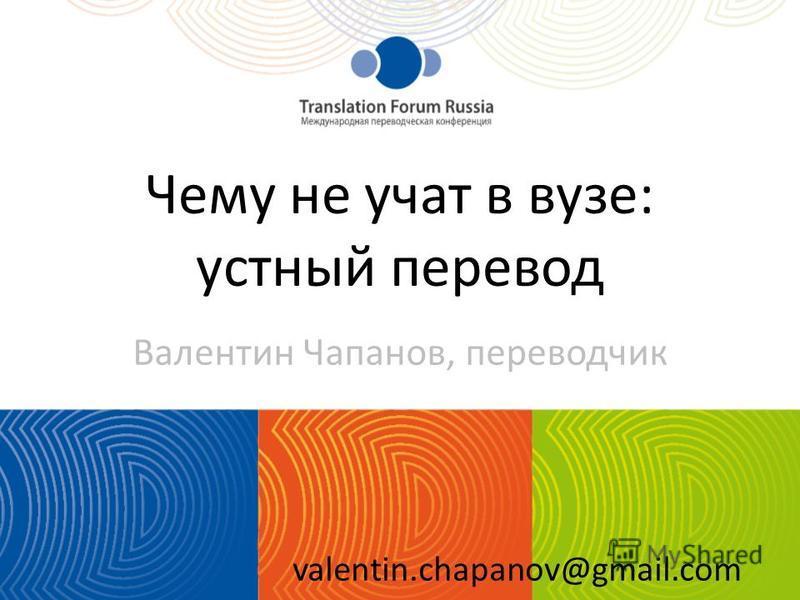Чему не учат в вузе: устный перевод Валентин Чапанов, переводчик valentin.chapanov@gmail.com