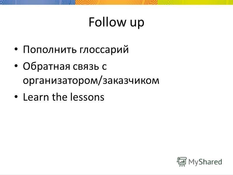 Follow up Пополнить глоссарий Обратная связь с организатором/заказчиком Learn the lessons