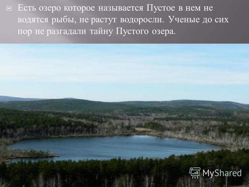Есть озеро которое называется Пустое в нем не водятся рыбы, не растут водоросли. Ученые до сих пор не разгадали тайну Пустого озера.