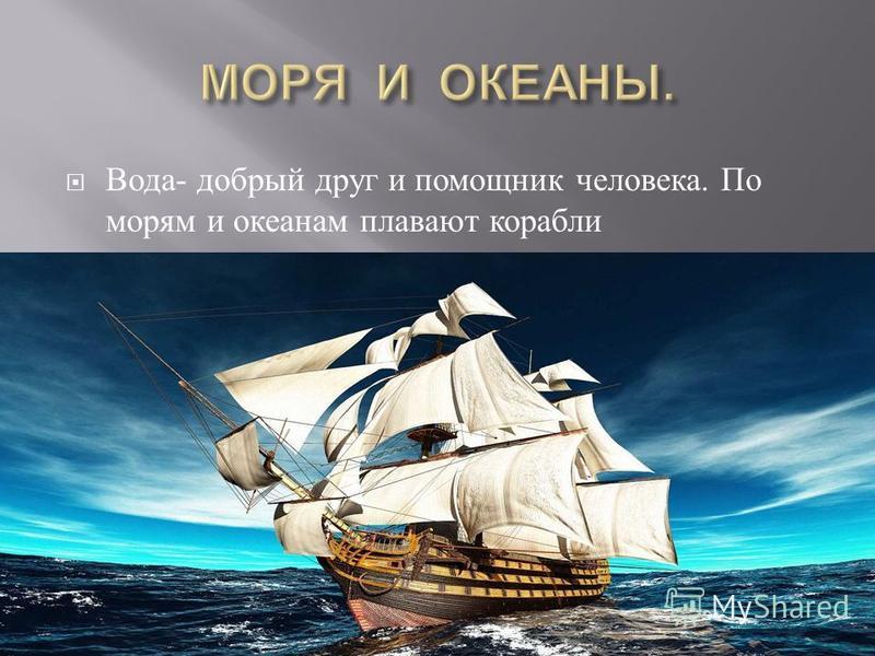 Вода - добрый друг и помощник человека. По морям и океанам плавают корабли