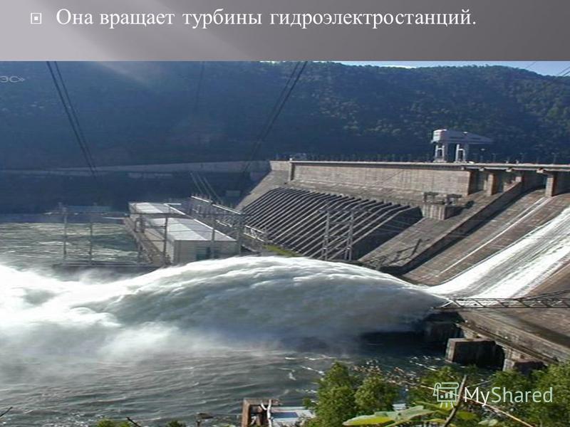 Она вращает турбины гидроэлектростанций.
