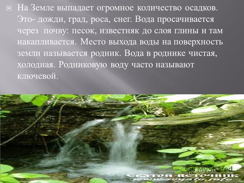 На Земле выпадает огромное количество осадков. Это - дожди, град, роса, снег. Вода просачивается через почву : песок, известняк до слоя глины и там накапливается. Место выхода воды на поверхность земли называется родник. Вода в роднике чистая, холодн