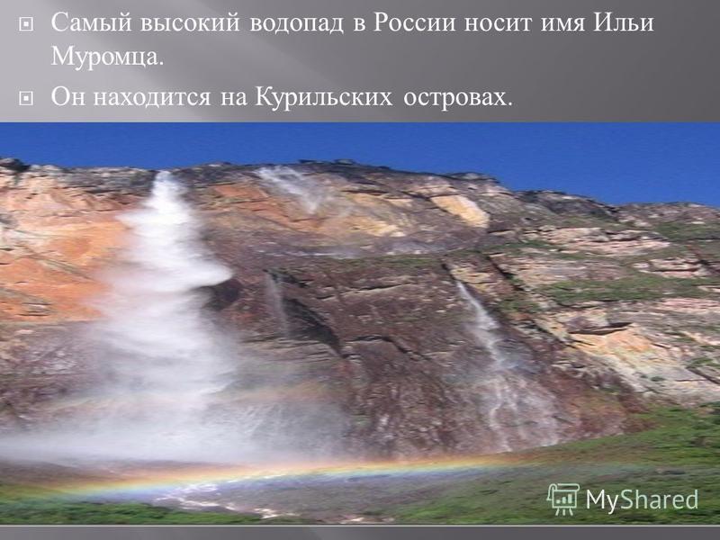 Самый высокий водопад в России носит имя Ильи Муромца. Он находится на Курильских островах.