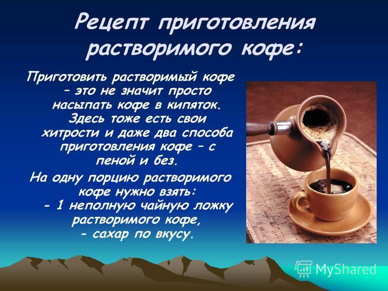 Рецепт приготовления растворимого кофе: Приготовить растворимый кофе – это не значит просто насыпать кофе в кипяток. Здесь тоже есть свои хитрости и даже два способа приготовления кофе – с пеной и без. На одну порцию растворимого кофе нужно взять: -