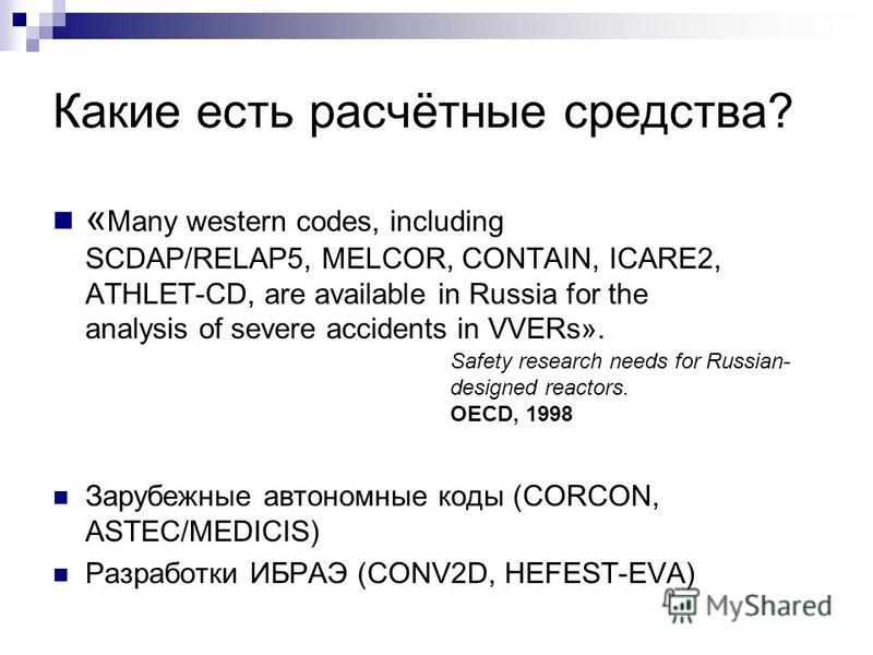 Какие есть расчётные средства? « Many western codes, including SCDAP/RELAP5, MELCOR, CONTAIN, ICARE2, ATHLET-CD, are available in Russia for the analysis of severe accidents in VVERs». Зарубежные автономные коды (CORCON, ASTEC/MEDICIS) Разработки ИБР