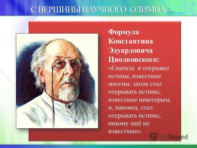 С ВЕРШИНЫ НАУЧНОГО ОЛИМПА. Формула Константина Эдуардовича Циолковского: «Сначала я открывал истины, известные многим, затем стал открывать истины, известные некоторым, и, наконец, стал открывать истины, никому ещё не известные».