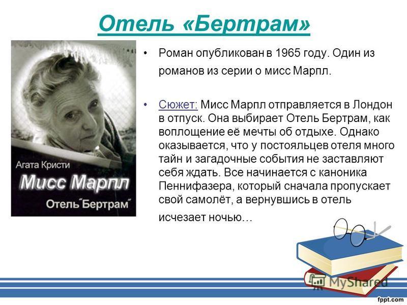 Отель «Бертрам» Роман опубликован в 1965 году. Один из романов из серии о мисс Марпл. Сюжет: Мисс Марпл отправляется в Лондон в отпуск. Она выбирает Отель Бертрам, как воплощение её мечты об отдыхе. Однако оказывается, что у постояльцев отеля много т