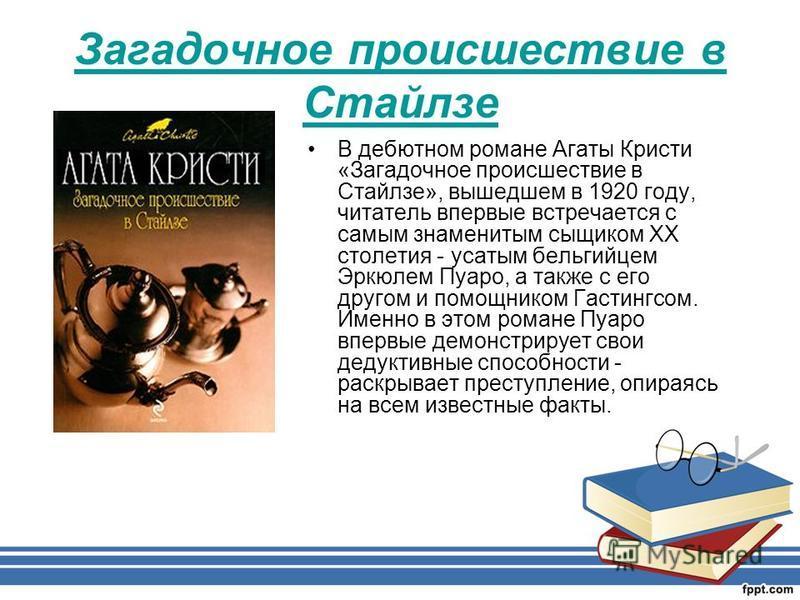 Загадочное происшествие в Стайлзе В дебютном романе Агаты Кристи «Загадочное происшествие в Стайлзе», вышедшем в 1920 году, читатель впервые встречается с самым знаменитым сыщиком XX столетия - усатым бельгийцем Эркюлем Пуаро, а также с его другом и