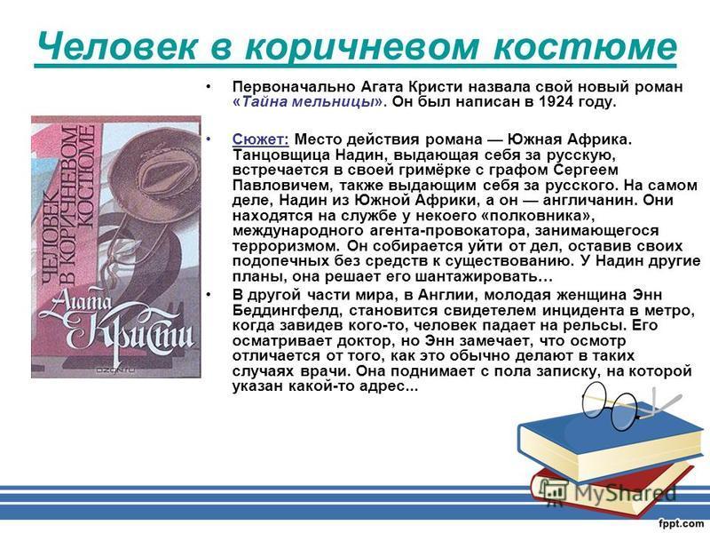 Человек в коричневом костюме Первоначально Агата Кристи назвала свой новый роман «Тайна мельницы». Он был написан в 1924 году. Сюжет: Место действия романа Южная Африка. Танцовщица Надин, выдающая себя за русскую, встречается в своей гримёрке с графо