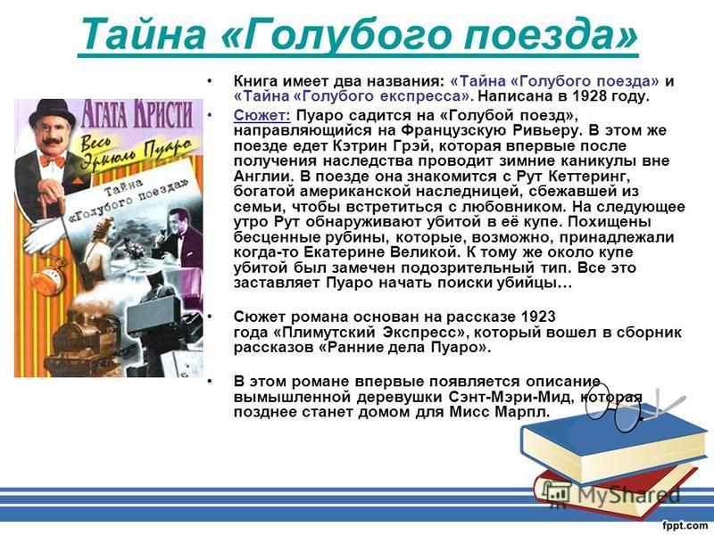 Тайна «Голубого поезда» Книга имеет два названия: «Тайна «Голубого поезда» и «Тайна «Голубого экспресса». Написана в 1928 году. Сюжет: Пуаро садится на «Голубой поезд», направляющийся на Французскую Ривьеру. В этом же поезде едет Кэтрин Грэй, которая