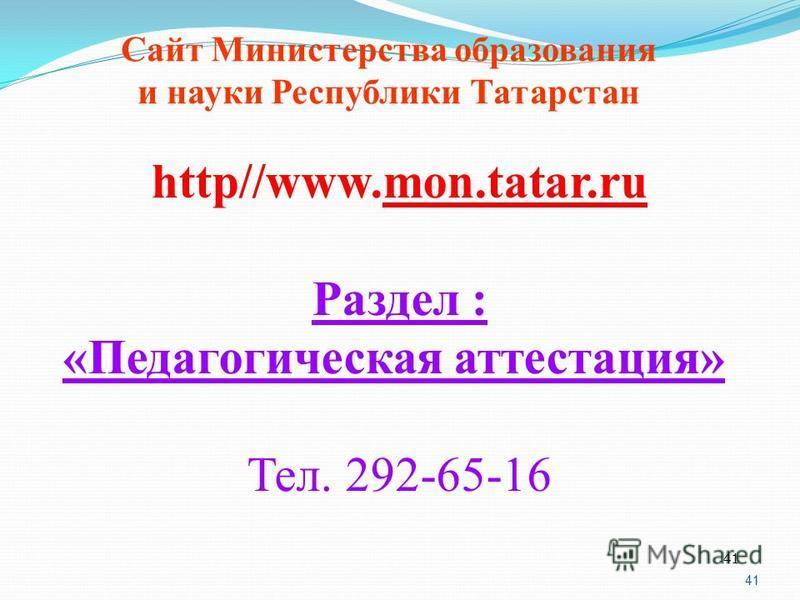 41 http//www.mon.tatar.ru Раздел : «Педагогическая аттестация» Тел. 292-65-16 Сайт Министерства образования и науки Республики Татарстан 41