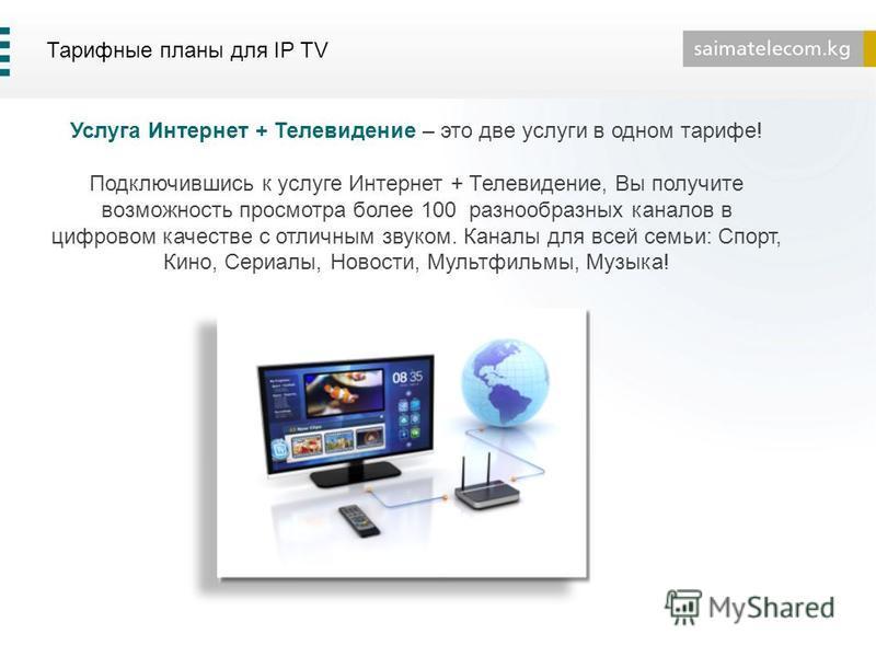 Тарифные планы для IP TV Услуга Интернет + Телевидение – это две услуги в одном тарифе! Подключившись к услуге Интернет + Телевидение, Вы получите возможность просмотра более 100 разнообразных каналов в цифровом качестве с отличным звуком. Каналы для