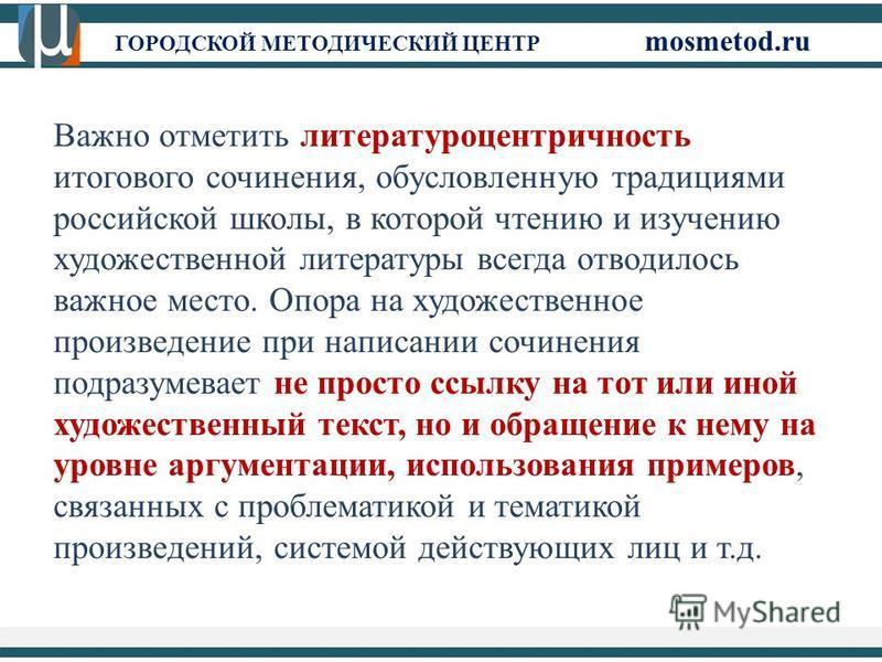 ГОРОДСКОЙ МЕТОДИЧЕСКИЙ ЦЕНТР mosmetod.ru Важно отметить литературоцентричность итогового сочинения, обусловленную традициями российской школы, в которой чтению и изучению художественной литературы всегда отводилось важное место. Опора на художественн