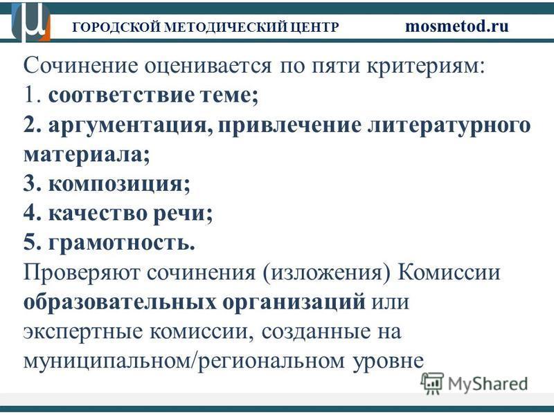 ГОРОДСКОЙ МЕТОДИЧЕСКИЙ ЦЕНТР mosmetod.ru Сочинение оценивается по пяти критериям: 1. соответствие теме; 2. аргументация, привлечение литературного материала; 3. композиция; 4. качество речи; 5. грамотность. Проверяют сочинения (изложения) Комиссии об