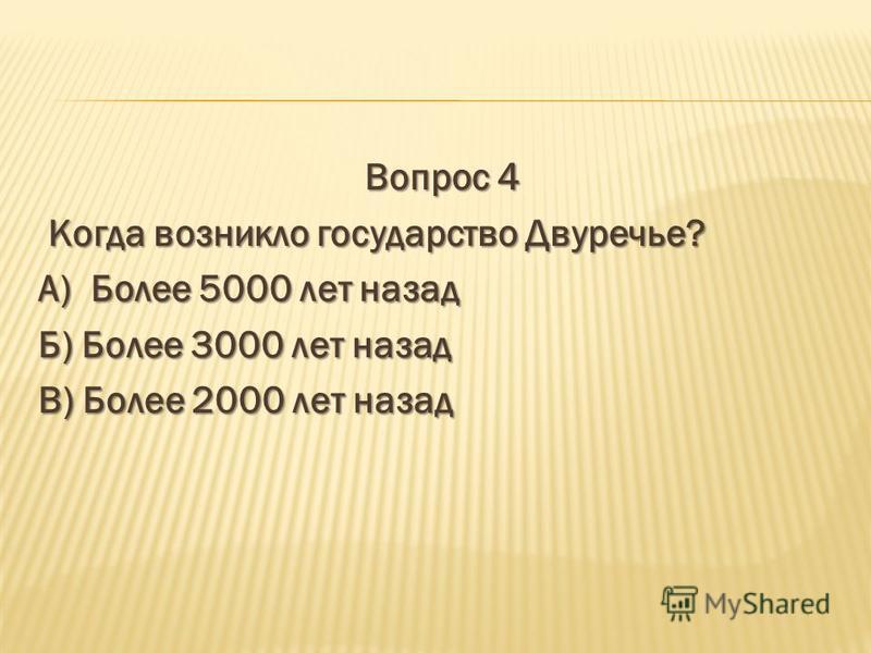 Вопрос 4 Когда возникло государство Двуречье? Когда возникло государство Двуречье? А) Более 5000 лет назад Б) Более 3000 лет назад В) Более 2000 лет назад