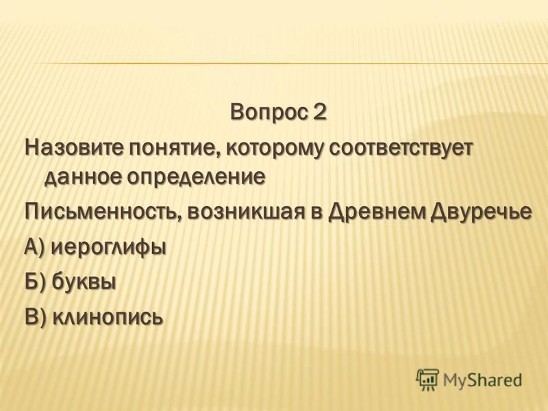 Вопрос 2 Назовите понятие, которому соответствует данное определение Письменность, возникшая в Древнем Двуречье А) иероглифы Б) буквы В) клинопись