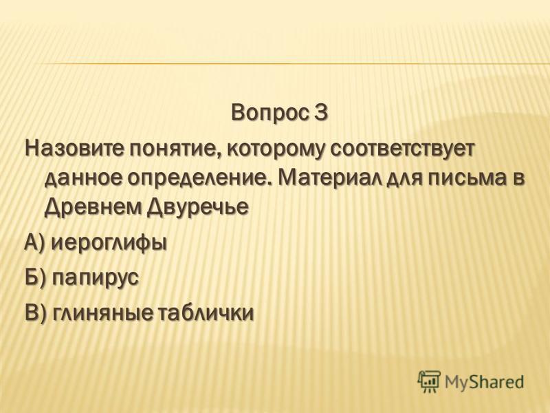 Вопрос 3 Назовите понятие, которому соответствует данное определение. Материал для письма в Древнем Двуречье А) иероглифы Б) папирус В) глиняные таблички