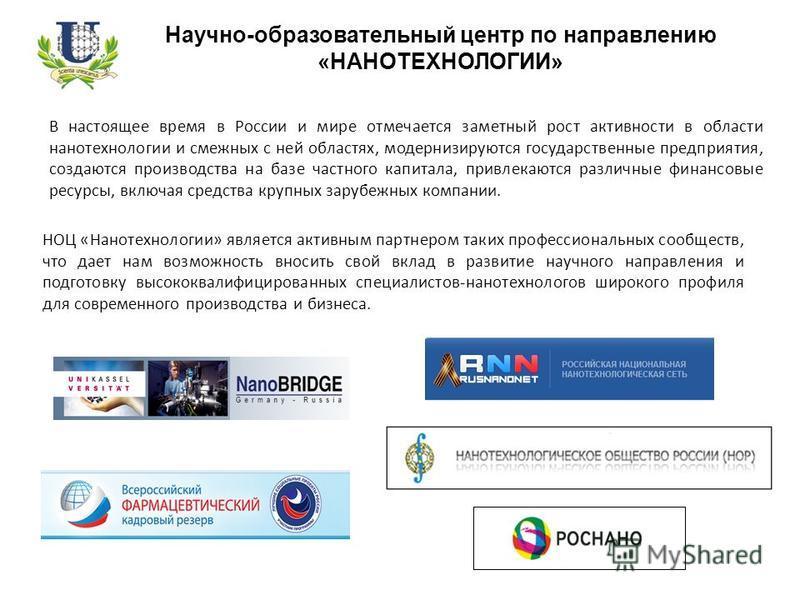 Научно-образовательный центр по направлению «НАНОТЕХНОЛОГИИ» В настоящее время в России и мире отмечается заметный рост активности в области нанотехнологии и смежных с ней областях, модернизируются государственные предприятия, создаются производства