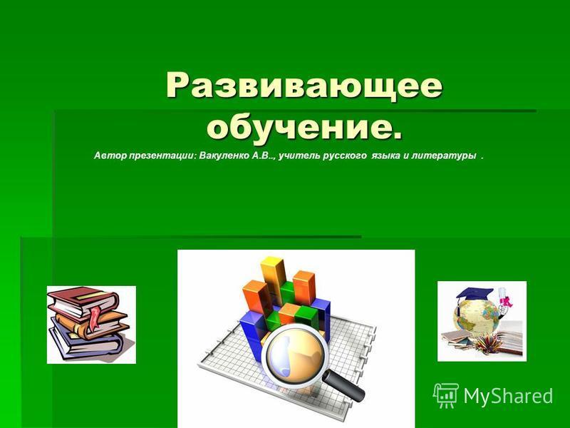 Развивающее обучение. Автор презентации: Вакуленко А.В.., учитель русского языка и литературы.