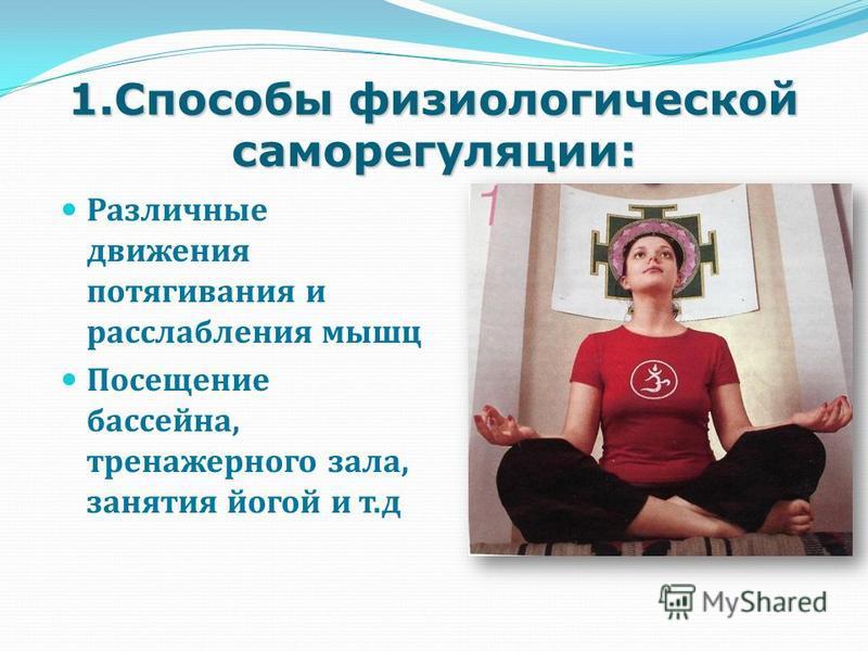 1. Способы физиологической саморегуляции: Различные движения потягивания и расслабления мышц Посещение бассейна, тренажерного зала, занятия йогой и т.д