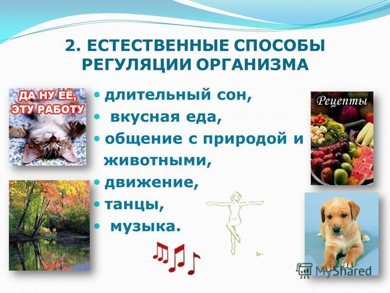 2. ЕСТЕСТВЕННЫЕ СПОСОБЫ РЕГУЛЯЦИИ ОРГАНИЗМА длительный сон, вкусная еда, общение с природой и животными, движение, танцы, музыка.