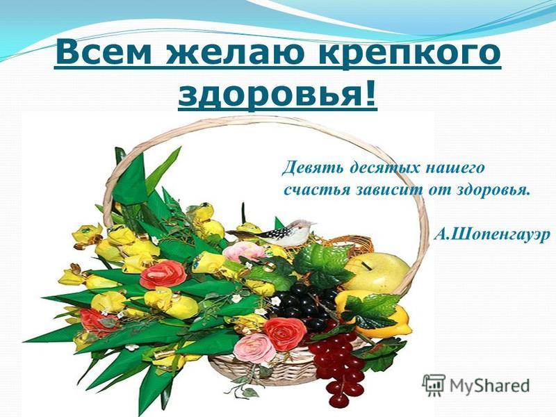 Всем желаю крепкого здоровья! Девять десятых нашего счастья зависит от здоровья. А.Шопенгауэр