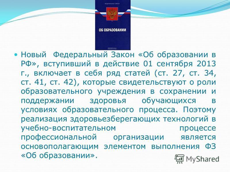 Новый Федеральный Закон «Об образовании в РФ», вступивший в действие 01 сентября 2013 г., включает в себя ряд статей (ст. 27, ст. 34, ст. 41, ст. 42), которые свидетельствуют о роли образовательного учреждения в сохранении и поддержании здоровья обуч