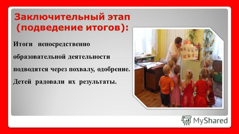 Итоги непосредственно образовательной деятельности подводятся через похвалу, одобрение. Детей радовали их результаты.