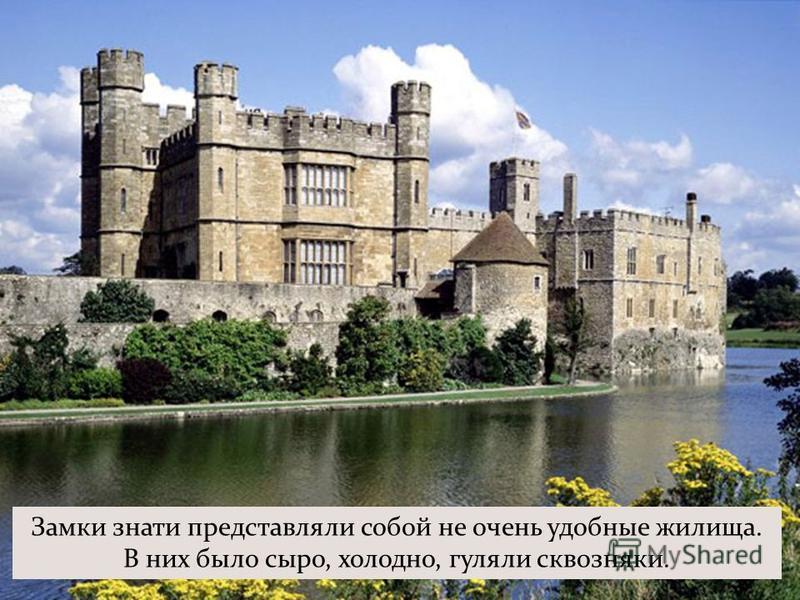 Замки знати представляли собой не очень удобные жилища. В них было сыро, холодно, гуляли сквозняки.