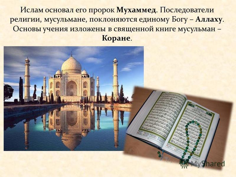 Ислам основал его пророк Мухаммед. Последователи религии, мусульмане, поклоняются единому Богу – Аллаху. Основы учения изложены в священной книге мусульман – Коране.