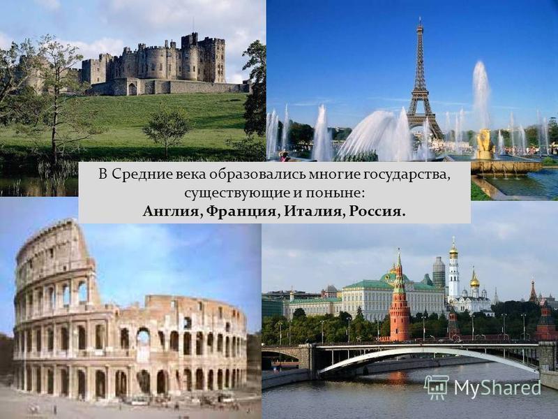 В Средние века образовались многие государства, существующие и поныне: Англия, Франция, Италия, Россия.