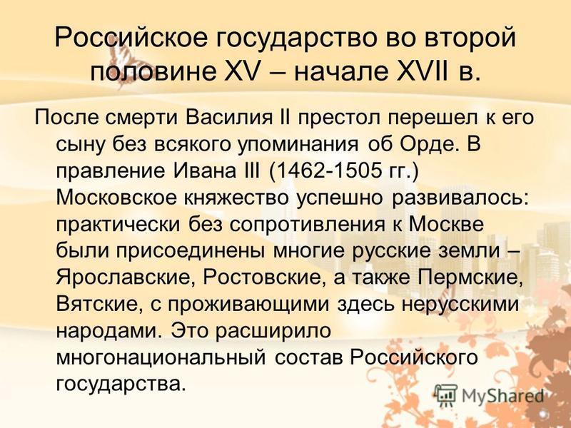 Российское государство во второй половине XV – начале XVII в. После смерти Василия II престол перешел к его сыну без всякого упоминания об Орде. В правление Ивана III (1462-1505 гг.) Московское княжество успешно развивалось: практически без сопротивл