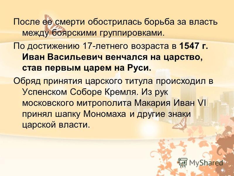 После ее смерти обострилась борьба за власть между боярскими группировками. По достижению 17-летнего возраста в 1547 г. Иван Васильевич венчался на царство, став первым царем на Руси. Обряд принятия царского титула происходил в Успенском Соборе Кремл