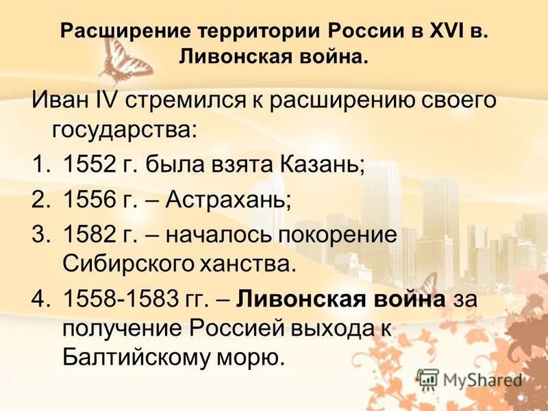 Расширение территории России в XVI в. Ливонская война. Иван IV стремился к расширению своего государства: 1.1552 г. была взята Казань; 2.1556 г. – Астрахань; 3.1582 г. – началось покорение Сибирского ханства. 4.1558-1583 гг. – Ливонская война за полу