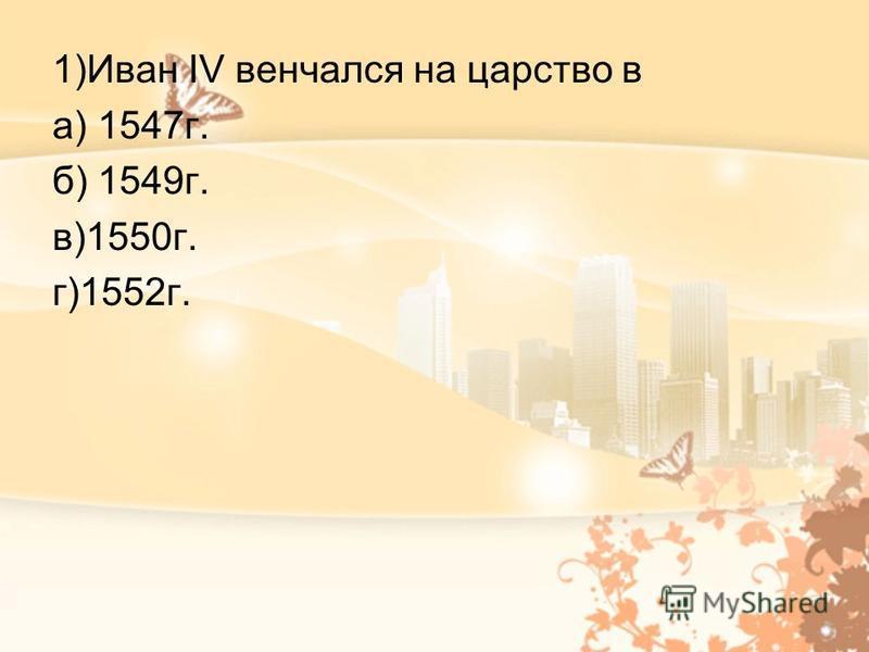 1)Иван IV венчался на царство в а) 1547 г. б) 1549 г. в)1550 г. г)1552 г.