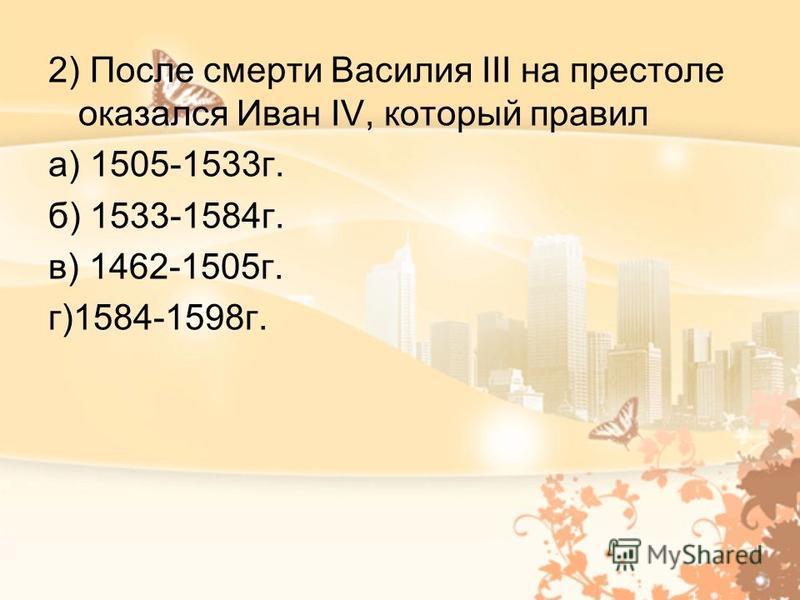 2) После смерти Василия III на престоле оказался Иван IV, который правил а) 1505-1533 г. б) 1533-1584 г. в) 1462-1505 г. г)1584-1598 г.