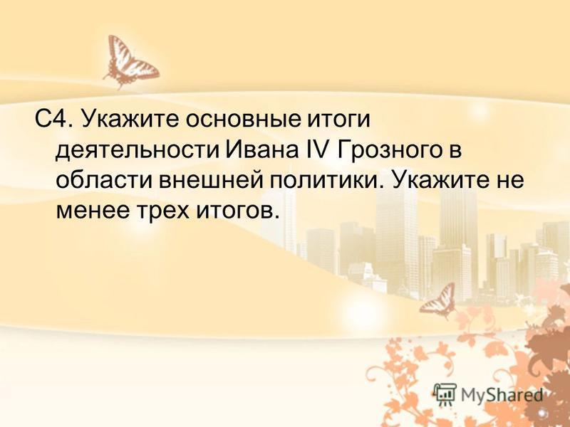 С4. Укажите основные итоги деятельности Ивана IV Грозного в области внешней политики. Укажите не менее трех итогов.