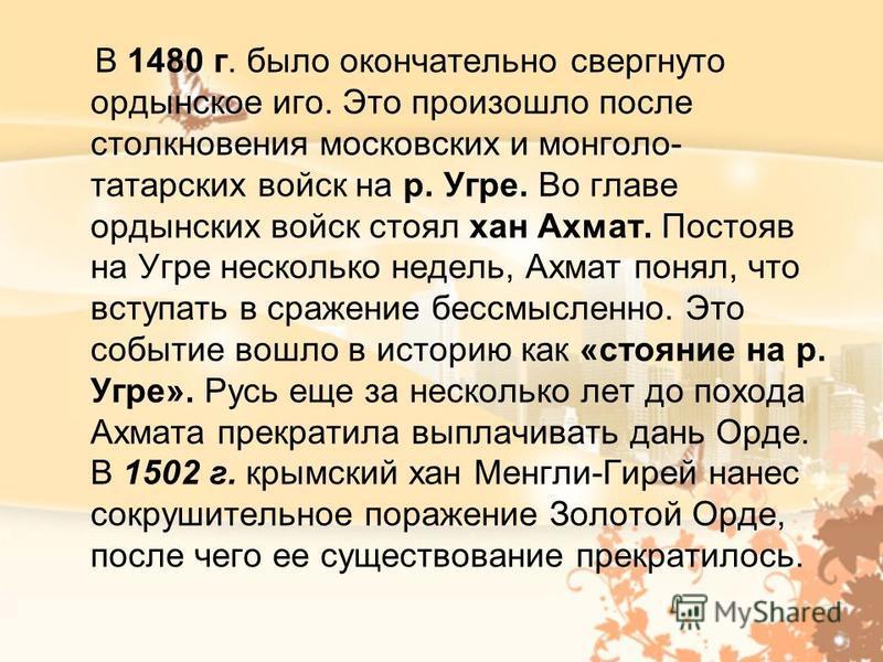 В 1480 г. было окончательно свергнуто ордынское иго. Это произошло после столкновения московских и монголо- татарских войск на р. Угре. Во главе ордынских войск стоял хан Ахмат. Постояв на Угре несколько недель, Ахмат понял, что вступать в сражение б