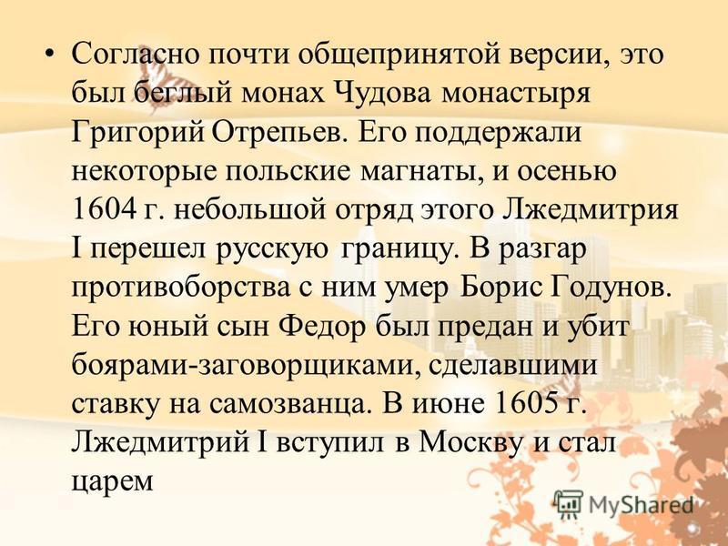Согласно почти общепринятой версии, это был беглый монах Чудова монастыря Григорий Отрепьев. Его поддержали некоторые польские магнаты, и осенью 1604 г. небольшой отряд этого Лжедмитрия I перешел русскую границу. В разгар противоборства с ним умер Бо