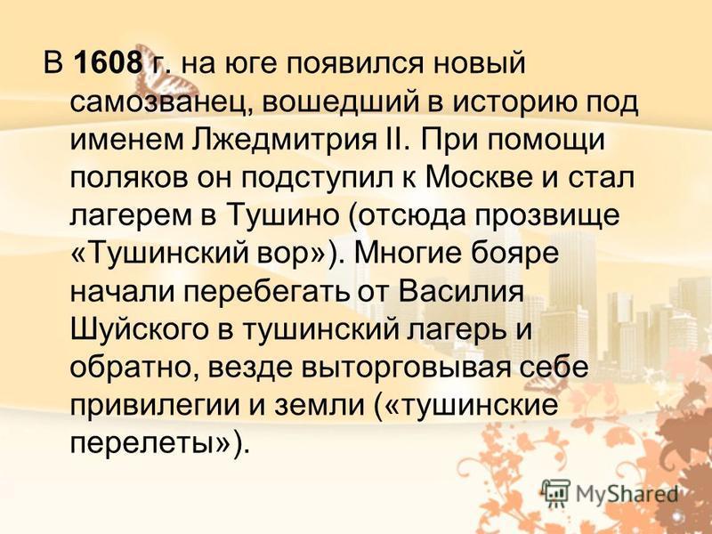 В 1608 г. на юге появился новый самозванец, вошедший в историю под именем Лжедмитрия II. При помощи поляков он подступил к Москве и стал лагерем в Тушино (отсюда прозвище «Тушинский вор»). Многие бояре начали перебегать от Василия Шуйского в тушински