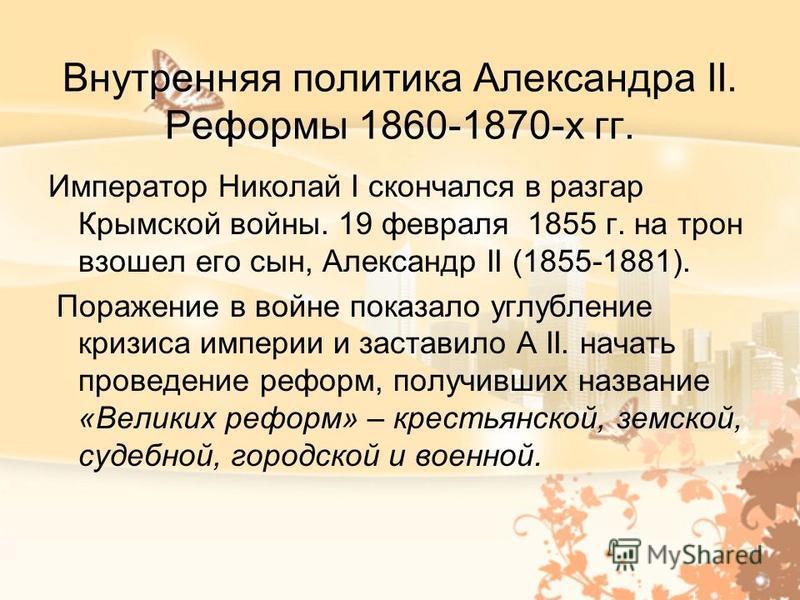 Внутренняя политика Александра II. Реформы 1860-1870-х гг. Император Николай I скончался в разгар Крымской войны. 19 февраля 1855 г. на трон взошел его сын, Александр II (1855-1881). Поражение в войне показало углубление кризиса империи и заставило А