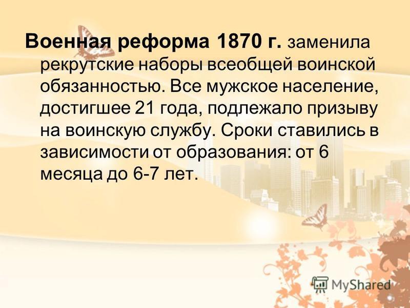 Военная реформа 1870 г. заменила рекрутские наборы всеобщей воинской обязанностью. Все мужское население, достигшее 21 года, подлежало призыву на воинскую службу. Сроки ставились в зависимости от образования: от 6 месяца до 6-7 лет.