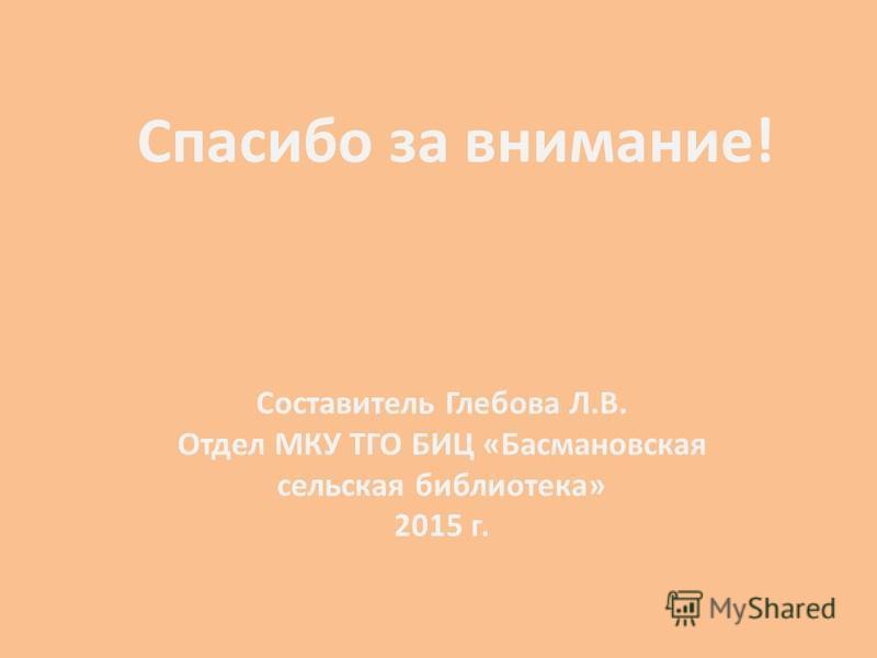 Спасибо за внимание! Составитель Глебова Л.В. Отдел МКУ ТГО БИЦ «Басмановская сельская библиотека» 2015 г.