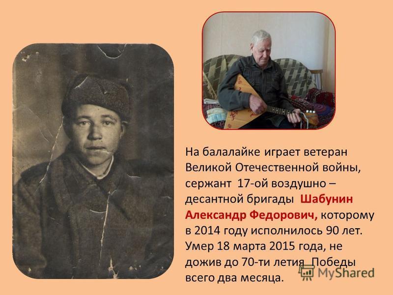 На балалайке играет ветеран Великой Отечественной войны, сержант 17-ой воздушно – десантной бригады Шабунин Александр Федорович, которому в 2014 году исполнилось 90 лет. Умер 18 марта 2015 года, не дожив до 70-ти летия Победы всего два месяца.