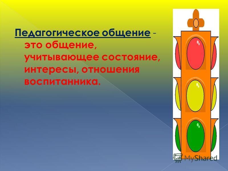 Педагогическое общение - это общение, учитывающее состояние, интересы, отношения воспитанника.