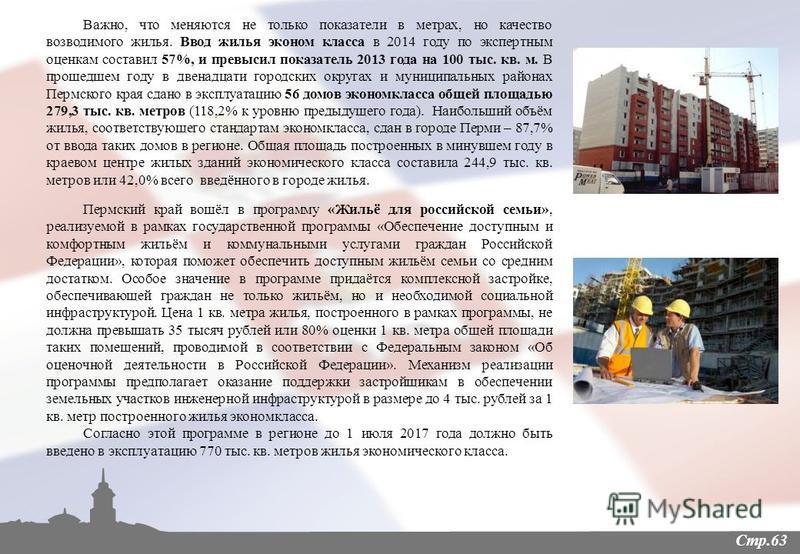 Стр.63 Важно, что меняются не только показатели в метрах, но качество возводимого жилья. Ввод жилья эконом класса в 2014 году по экспертным оценкам составил 57%, и превысил показатель 2013 года на 100 тыс. кв. м. В прошедшем году в двенадцати городск