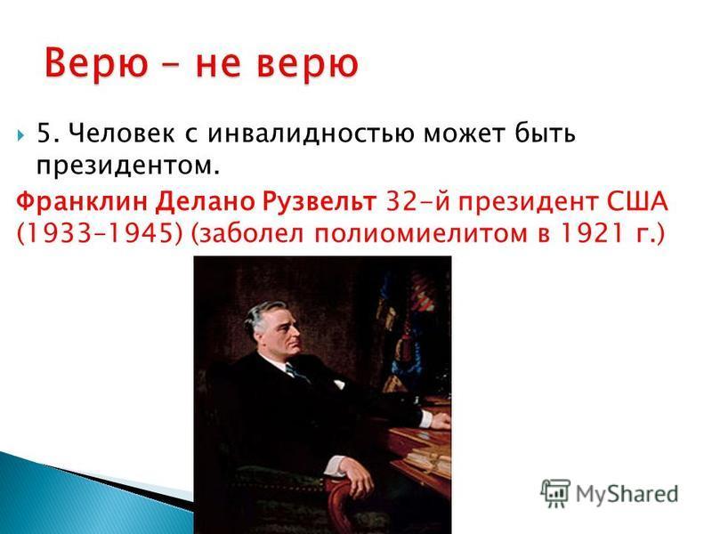 5. Человек с инвалидностью может быть президентом. Франклин Делано Рузвельт 32-й президент США (1933–1945) (заболел полиомиелитом в 1921 г.)