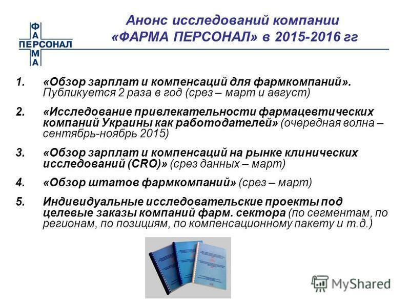 Анонс исследований компании «ФАРМА ПЕРСОНАЛ» в 2015-2016 гг 1.«Обзор зарплат и компенсаций для фармкомпаний». Публикуется 2 раза в год (срез – март и август) 2.«Исследование привлекательности фармацевтических компаний Украины как работодателей» (очер